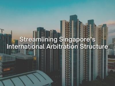 Streamlining Singapore's International Arbitration Structure